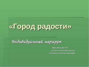 «Город радости» Индивидуальный маршрут Жерновникова Т.И учитель начальных кл