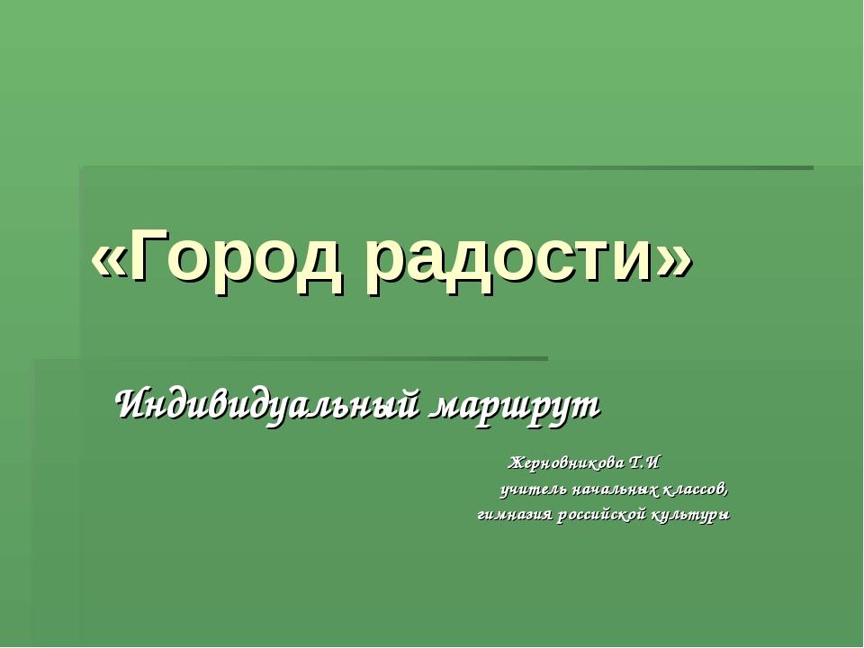«Город радости» Индивидуальный маршрут Жерновникова Т.И учитель начальных кл...