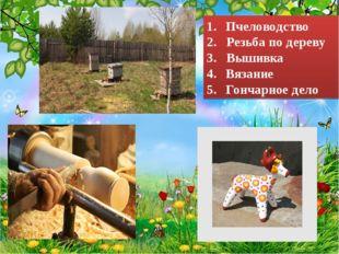Пчеловодство 2. Резьба по дереву 3. Вышивка Вязание Гончарное дело