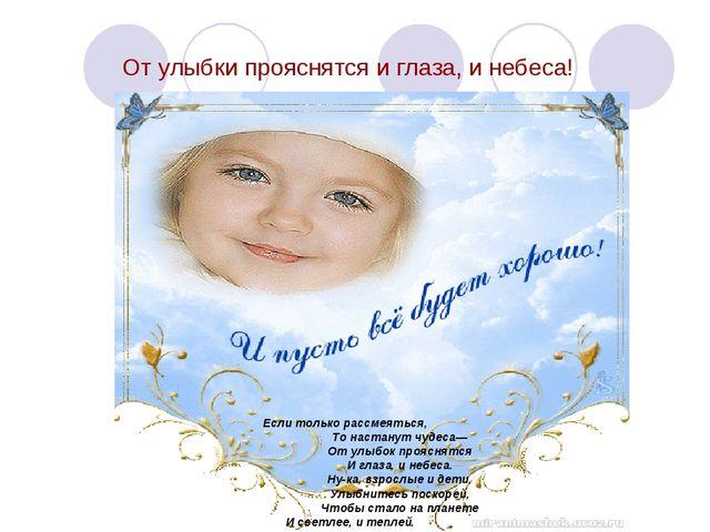 От улыбки прояснятся и глаза, и небеса! Если только рассмеяться, То настанут...