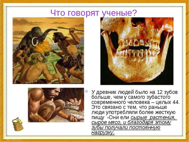 Что говорят ученые? У древних людей было на 12 зубов больше, чем у самого зуб...