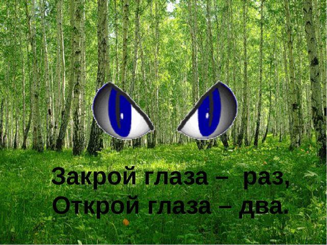 Закрой глаза – раз, Открой глаза – два.