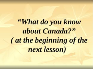 """""""What do you know about Canada?"""" ( at the beginning of the next lesson)"""