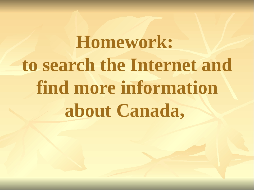 Homework: to search the Internet and find more information about Canada,