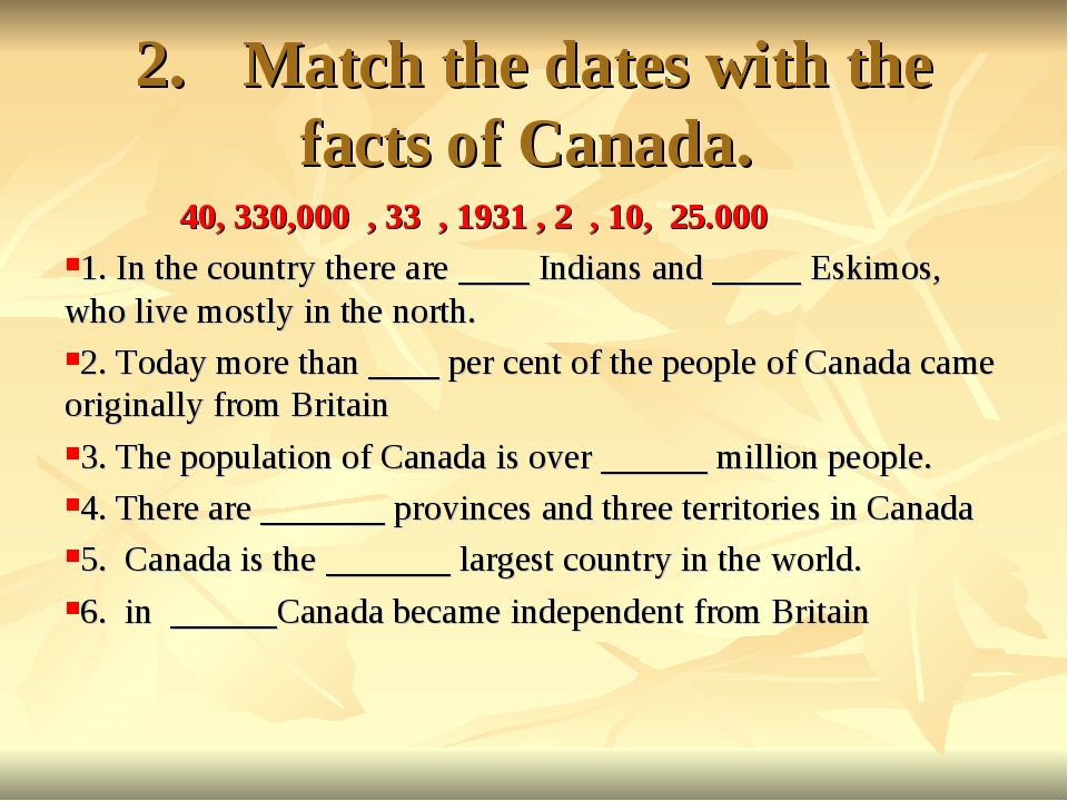 2.Match the dates with the facts of Canada. 40, 330,000 , 33 , 1931 , 2 , 10...