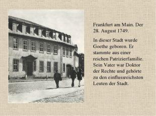 Frankfurt am Main. Der 28. August 1749. In dieser Stadt wurde Goethe geboren.