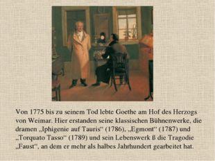 Von 1775 bis zu seinem Tod lebte Goethe am Hof des Herzogs von Weimar. Hier e