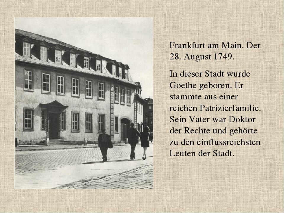Frankfurt am Main. Der 28. August 1749. In dieser Stadt wurde Goethe geboren....