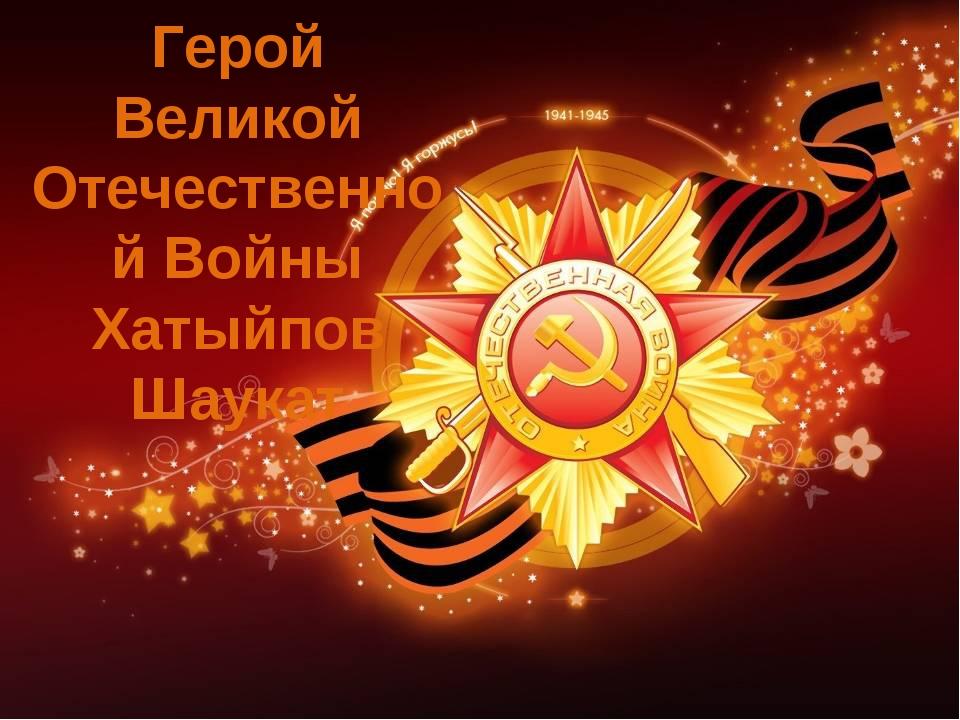 Герой Великой Отечественной Войны Хатыйпов Шаукат