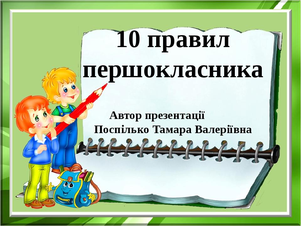 10 правил першокласника Автор презентації Поспілько Тамара Валеріївна