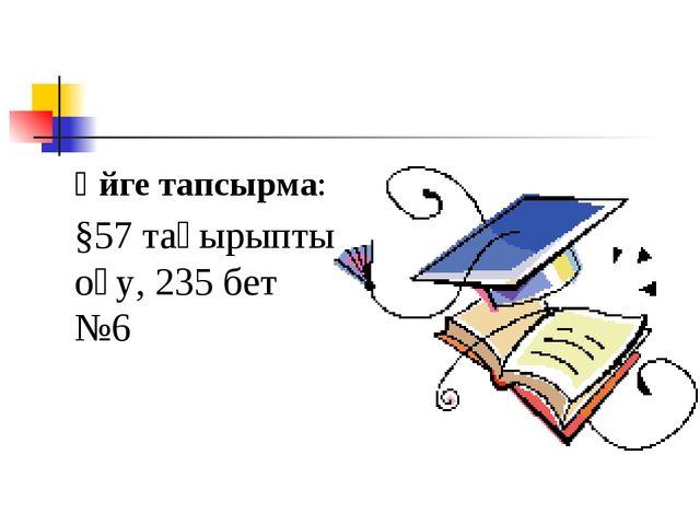 Үйге тапсырма: §57 тақырыпты оқу, 235 бет №6