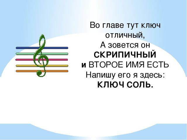 Во главе тут ключ отличный, А зовется он СКРИПИЧНЫЙ и ВТОРОЕ ИМЯ ЕСТЬ Напишу...