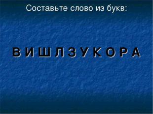 Составьте слово из букв: В И Ш Л З У К О Р А