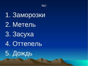 №2 1. Заморозки 2. Метель 3. Засуха 4. Оттепель 5. Дождь