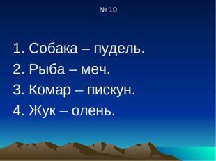 № 10 1. Собака – пудель. 2. Рыба – меч. 3. Комар – пискун. 4. Жук – олень.