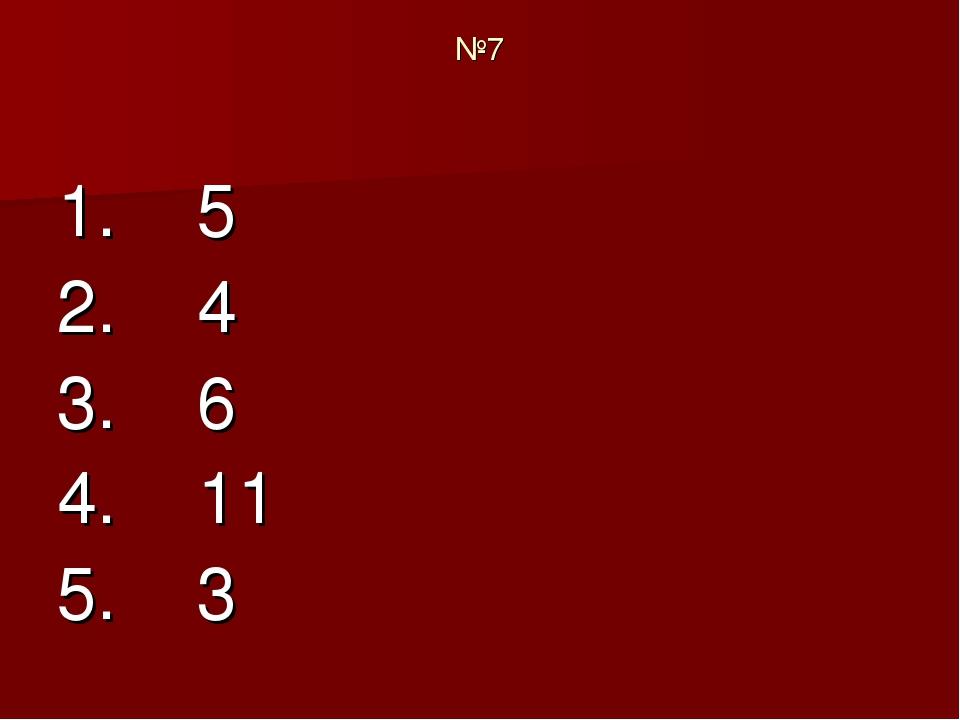 №7 1. 5 2. 4 3. 6 4. 11 5. 3