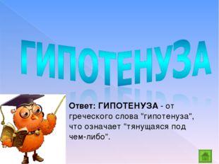 """Ответ: ГИПОТЕНУЗА - от греческого слова """"гипотенуза"""", что означает """"тянущаяся"""