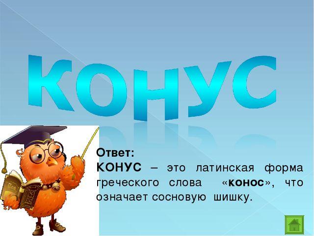 Ответ: КОНУС – это латинская форма греческого слова «конос», что означает сос...