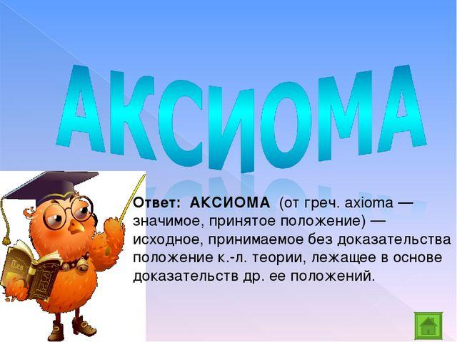 Ответ: АКСИОМА (от греч. axioma — значимое, принятое положение) — исходное,...