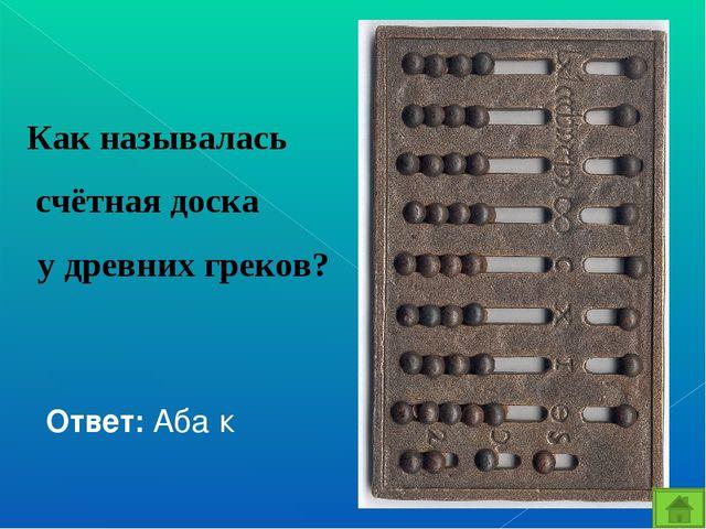 Как называлась счётная доска у древних греков? Ответ: Аба́к