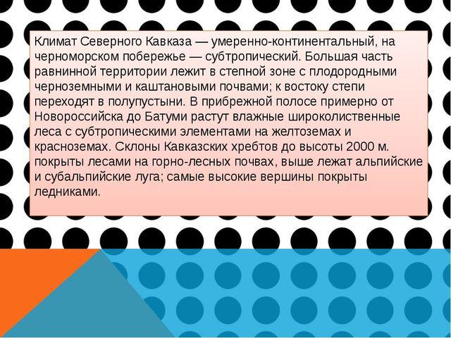 Климат Северного Кавказа — умеренно-континентальный, на черноморском побережь...