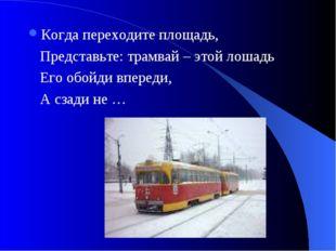 Когда переходите площадь, Представьте: трамвай – этой лошадь Его обойди впере