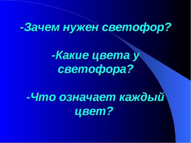 -Зачем нужен светофор? -Какие цвета у светофора? -Что означает каждый цвет?