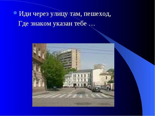 Иди через улицу там, пешеход, Где знаком указан тебе …