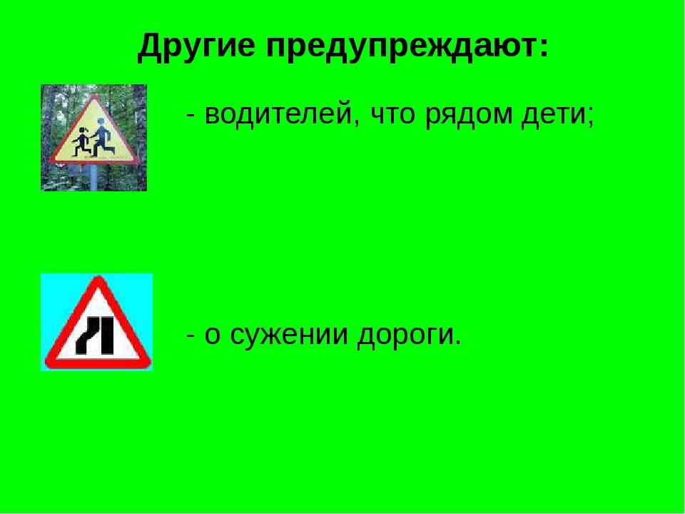 Другие предупреждают: - водителей, что рядом дети; - о сужении дороги.