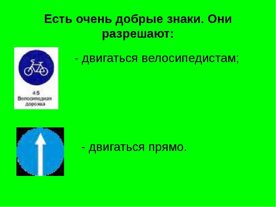 Есть очень добрые знаки. Они разрешают: - двигаться велосипедистам; - двигать...