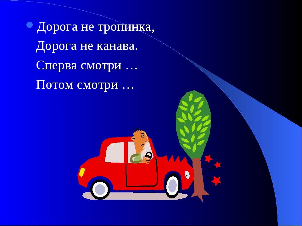 Дорога не тропинка, Дорога не канава. Сперва смотри … Потом смотри …