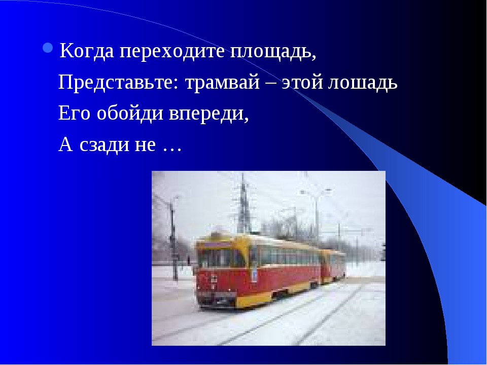 Когда переходите площадь, Представьте: трамвай – этой лошадь Его обойди впере...