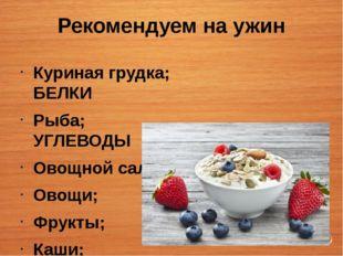Рекомендуем на ужин Куриная грудка; БЕЛКИ Рыба; УГЛЕВОДЫ Овощной салат; Овощи