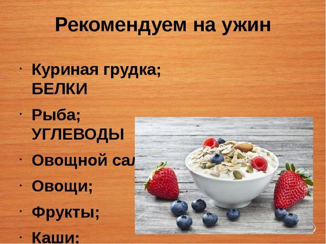Рекомендуем на ужин Куриная грудка; БЕЛКИ Рыба; УГЛЕВОДЫ Овощной салат; Овощи...