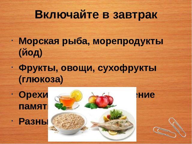 Включайте в завтрак Морская рыба, морепродукты (йод) Фрукты, овощи, сухофрукт...