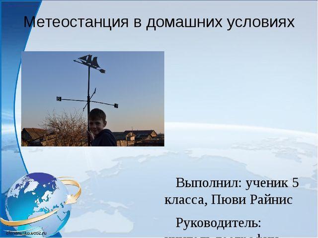Метеостанция в домашних условиях Выполнил: ученик 5 класса, Пюви Райнис Руков...