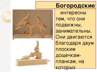 Богородские игрушки интересны тем, что они подвижны, занимательны. Они двигаю