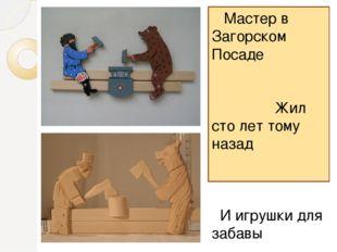 Мастер в Загорском Посаде Жил сто лет тому назад И игрушки для забавы Выреза