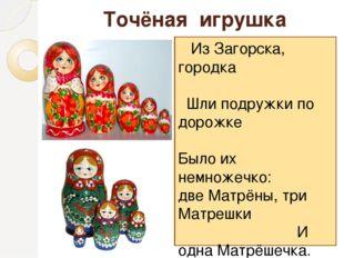 Точёная игрушка Из Загорска, городка Шли подружки по дорожке Было их немножеч