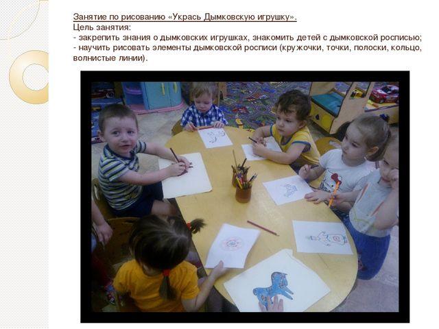 Занятие по рисованию «Укрась Дымковскую игрушку». Цель занятия: - закрепить з...