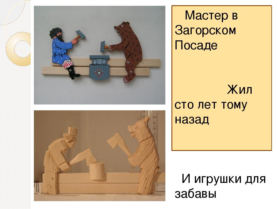 Мастер в Загорском Посаде Жил сто лет тому назад И игрушки для забавы Выреза...