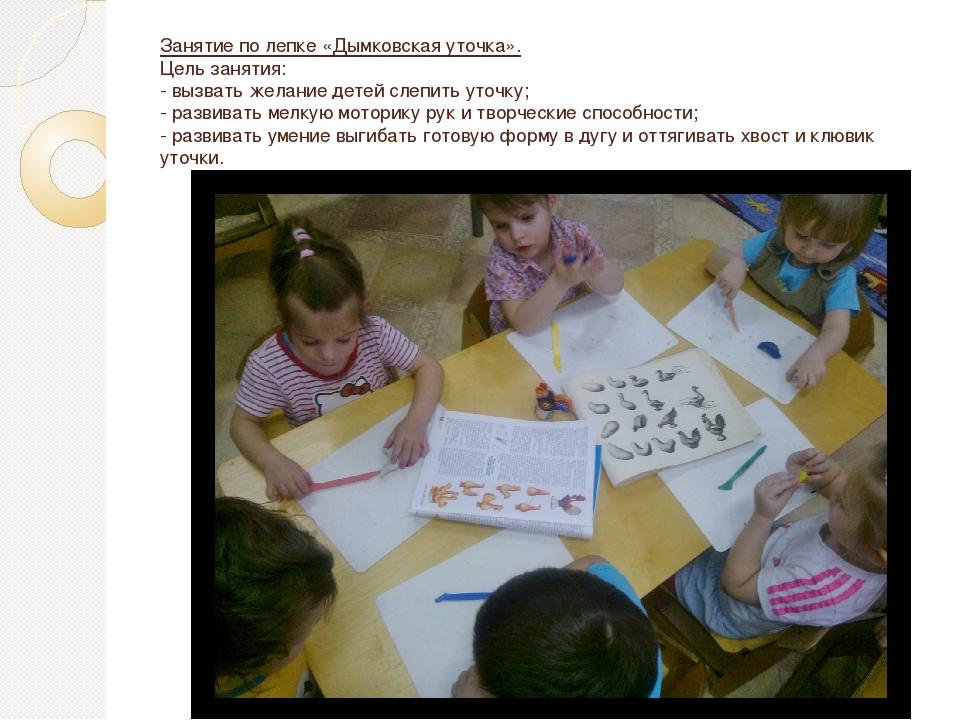 Занятие по лепке «Дымковская уточка». Цель занятия: - вызвать желание детей с...