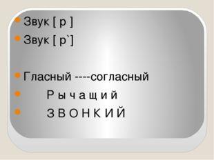 Звук [ р ] Звук [ р`] Гласный ----согласный Р ы ч а щ и й З В О Н К И Й