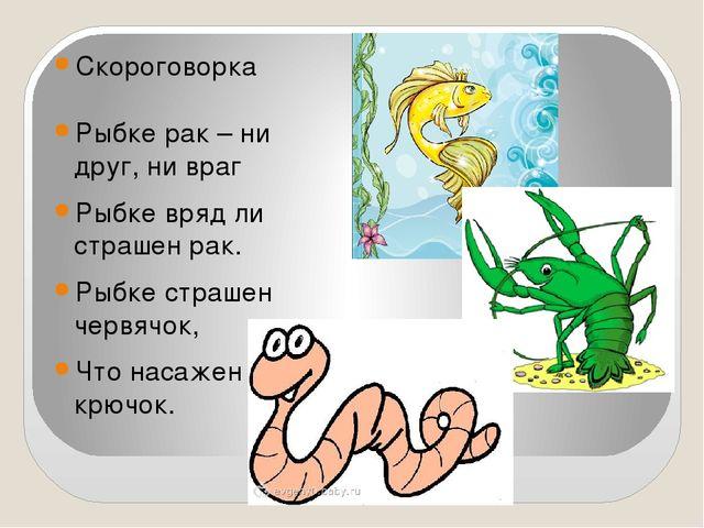 Скороговорка Рыбке рак – ни друг, ни враг Рыбке вряд ли страшен рак. Рыбке с...