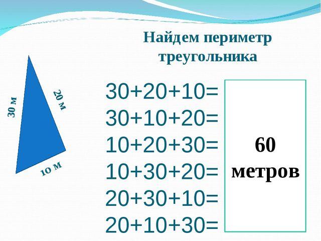 30+20+10= 30+10+20= 10+20+30= 10+30+20= 20+30+10= 20+10+30= 30 м Найдем перим...