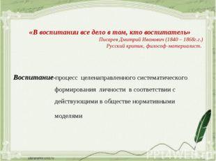 «В воспитании все дело в том, кто воспитатель» Писарев Дмитрий Иванович (1840
