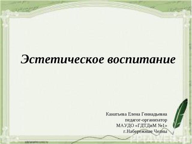 Эстетическое воспитание Канатьева Елена Геннадьевна педагог-организатор МАУДО...
