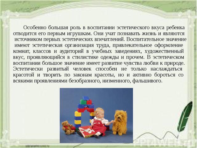 Особенно большая роль в воспитании эстетического вкуса ребенка отводится его...