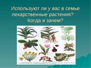 Используют ли у вас в семье лекарственные растения? Когда и зачем?