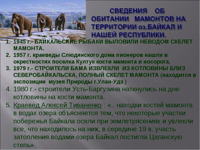 1945 г.- БАЙКАЛЬСКИЕ РЫБАКИ ВЫЛОВИЛИ НЕВОДОМ СКЕЛЕТ МАМОНТА. 1957 г. краеведы...